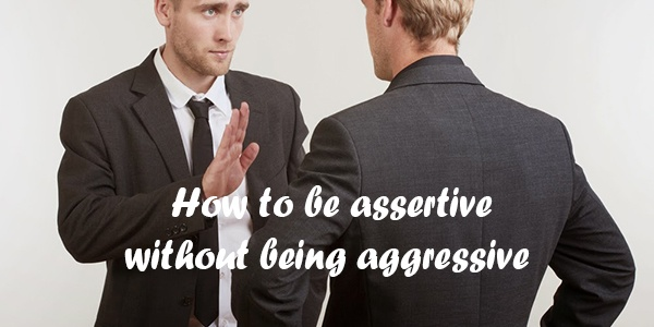 How to be assertive… without being aggressive.