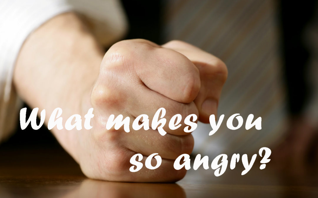 What makes you so angry?