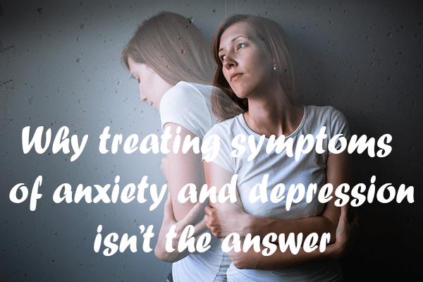 Why treating symptoms of anxiety and depression isn't the answer