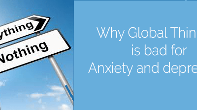 Why global thinking is bad for anxiety and depression